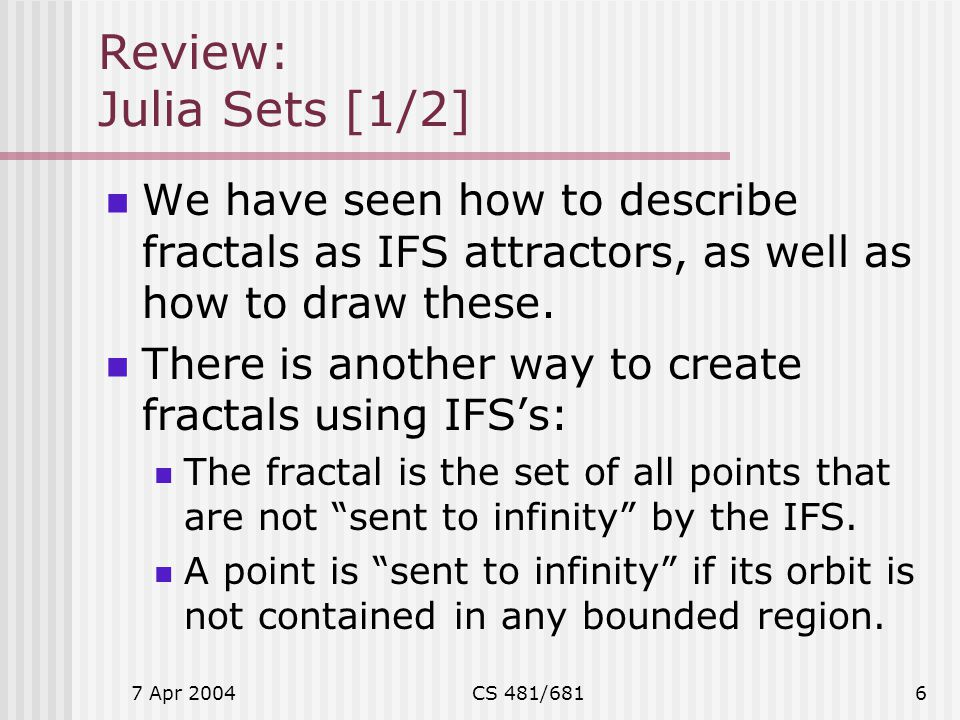 Review: Julia Sets [1/2] We have seen how to describe fractals as IFS attractors, as well as how to draw these.